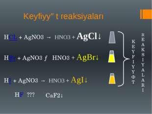 Keyfiyyət reaksiyaları HCL + AgNO3 → HNO3 + AgCl↓ HBr + AgNO3 → HNO3 + AgBr↓