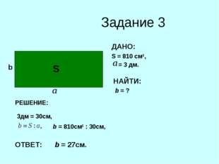 Задание 3 b ДАНО: S = 810 cм2, = 3 дм. НАЙТИ: b = ? S РЕШЕНИЕ: 3дм = 30см, b