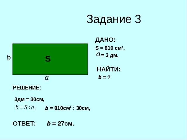 Задание 3 b ДАНО: S = 810 cм2, = 3 дм. НАЙТИ: b = ? S РЕШЕНИЕ: 3дм = 30см, b...