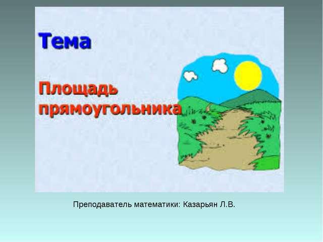 Преподаватель математики: Казарьян Л.В.