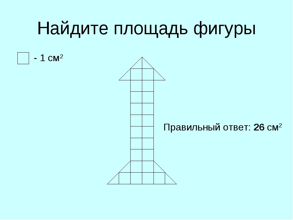 Найдите площадь фигуры - 1 см2 Правильный ответ: 26 см2