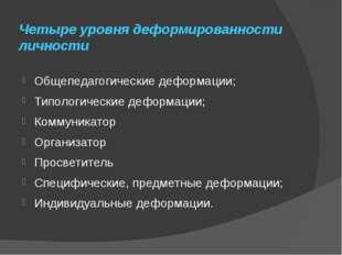Четыре уровня деформированности личности Общепедагогические деформации; Типол