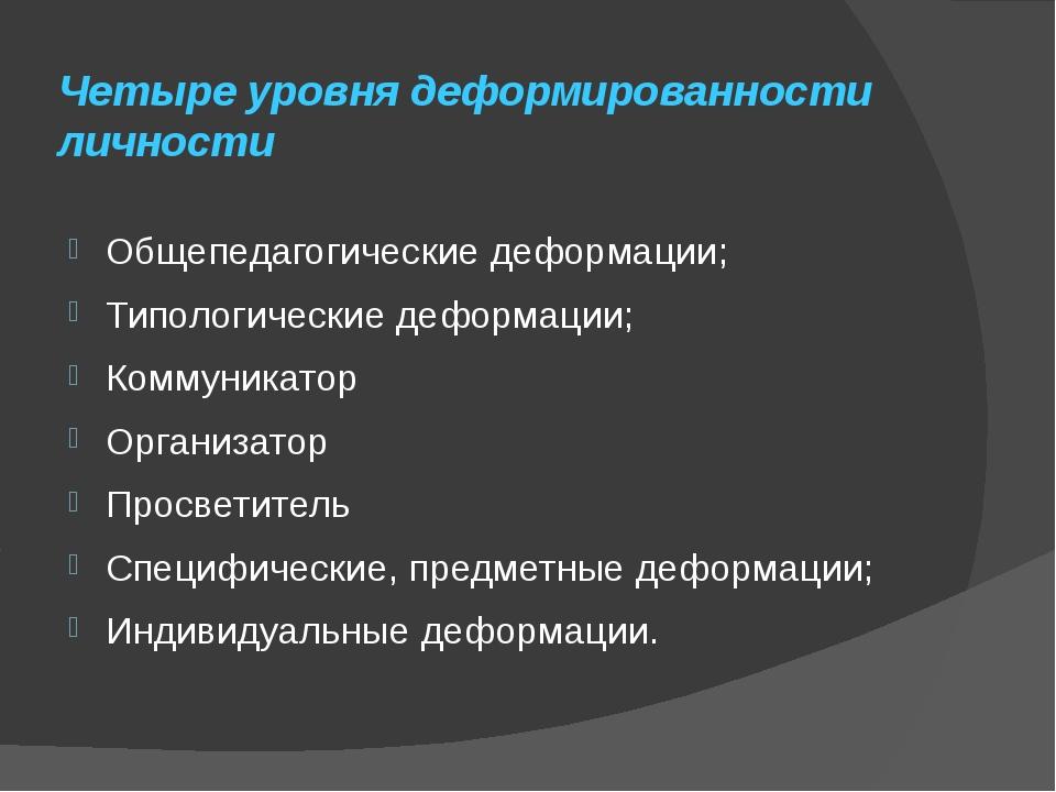 Четыре уровня деформированности личности Общепедагогические деформации; Типол...