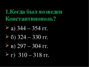 а) 344 – 354 гг. б) 324 – 330 гг. в) 297 – 304 гг. г) 310 – 318 гг. 1.Когда