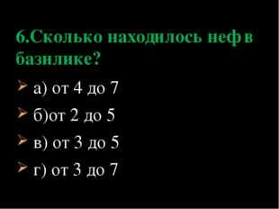 а) от 4 до 7 б)от 2 до 5 в) от 3 до 5 г) от 3 до 7 6.Сколько находилось неф