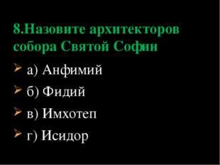 а) Анфимий б) Фидий в) Имхотеп г) Исидор 8.Назовите архитекторов собора Свят
