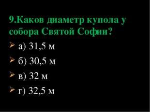 а) 31,5 м б) 30,5 м в) 32 м г) 32,5 м 9.Каков диаметр купола у собора Святой