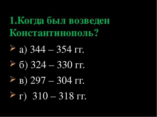 а) 344 – 354 гг. б) 324 – 330 гг. в) 297 – 304 гг. г) 310 – 318 гг. 1.Когда...