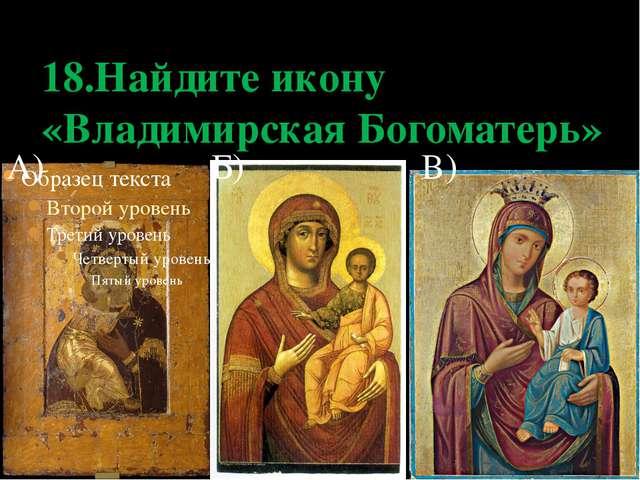 18.Найдите икону «Владимирская Богоматерь» А) Б) В)