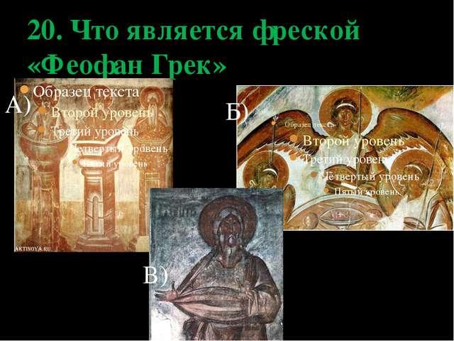 20. Что является фреской «Феофан Грек» А) Б) В)