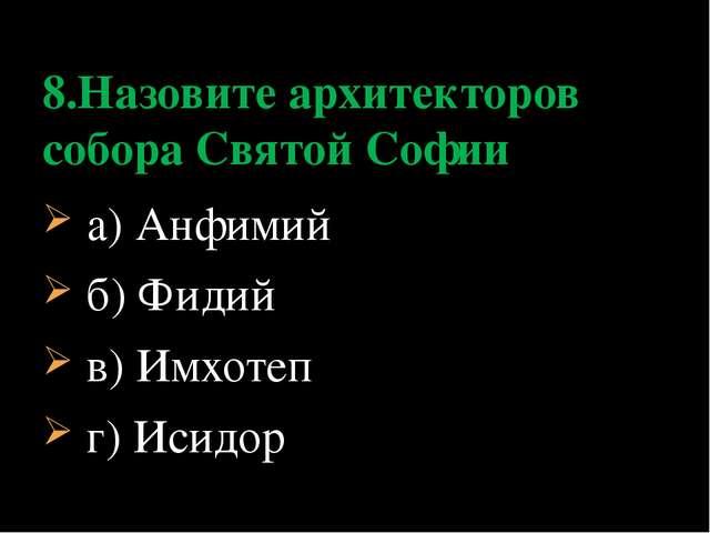 а) Анфимий б) Фидий в) Имхотеп г) Исидор 8.Назовите архитекторов собора Свят...