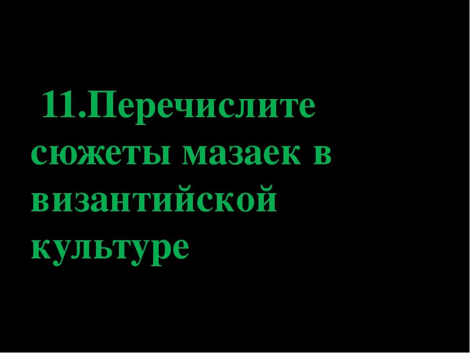 11.Перечислите сюжеты мазаек в византийской культуре