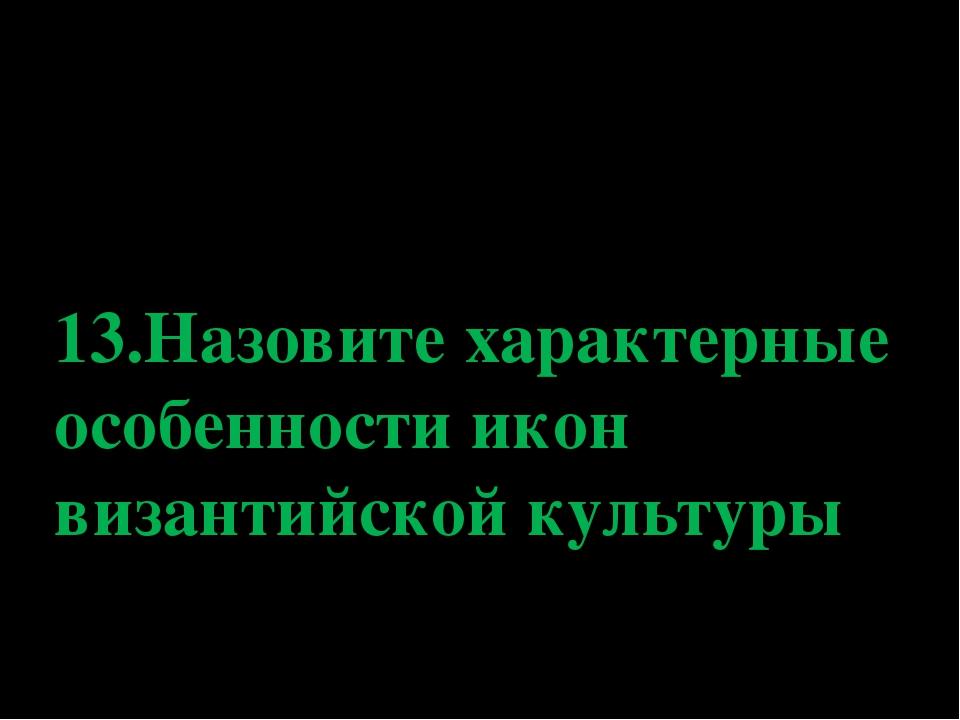 13.Назовите характерные особенности икон византийской культуры