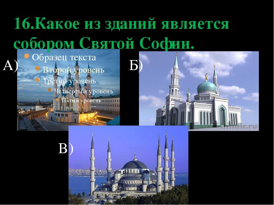 16.Какое из зданий является собором Святой Софии. А) Б) В)