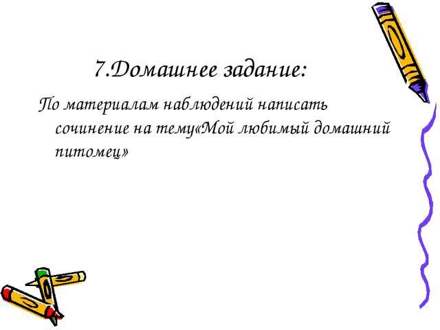 7.Домашнее задание: По материалам наблюдений написать сочинение на тему«Мой л...
