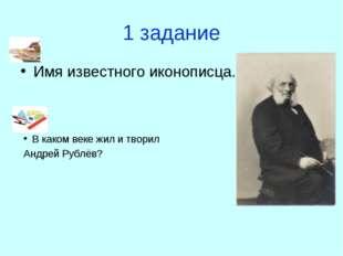 1 задание Имя известного иконописца. В каком веке жил и творил Андрей Рублёв?