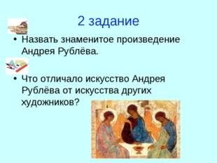 2 задание Назвать знаменитое произведение Андрея Рублёва. Что отличало искусс