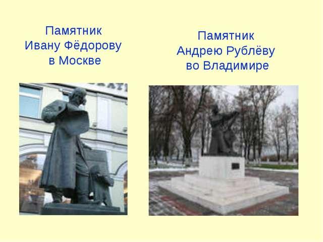 Памятник Ивану Фёдорову в Москве Памятник Андрею Рублёву во Владимире