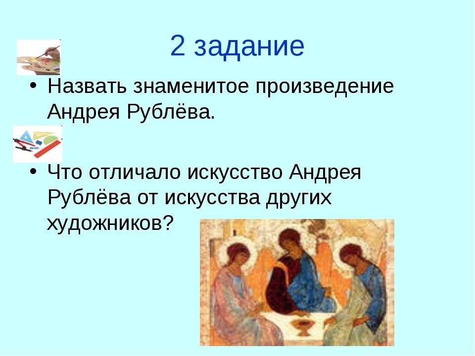 2 задание Назвать знаменитое произведение Андрея Рублёва. Что отличало искусс...