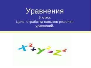 Уравнения 5 класс Цель: отработка навыков решения уравнений.