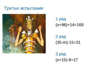 1 ряд (x+98)+14=169 2 ряд (35-m)-15=31 3 ряд (x+15)-8=17 Третье испытание