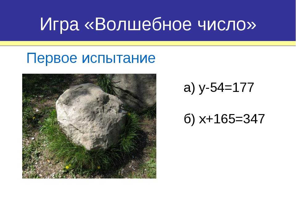 а) y-54=177 Игра «Волшебное число» Первое испытание б) x+165=347