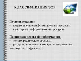 По цели создания: • педагогические информационные ресурсы; • культурные инфор
