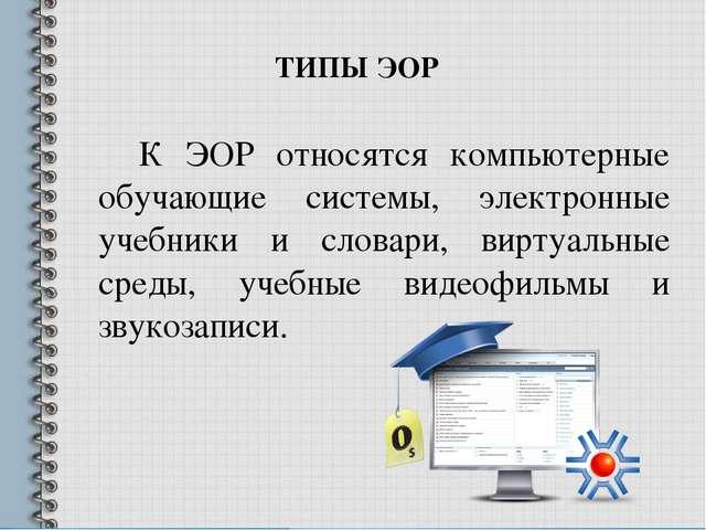 К ЭОР относятся компьютерные обучающие системы, электронные учебники и слова...