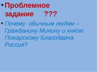 Проблемное задание ??? Почему обычным людям –Гражданину Минину и князю Пожар