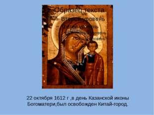 22 октября 1612 г ,в день Казанской иконы Богоматери,был освобожден Китай-гор
