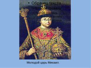 Молодой царь Михаил. 21 января 1613г собор на царство избрал 16-летнего Михаи