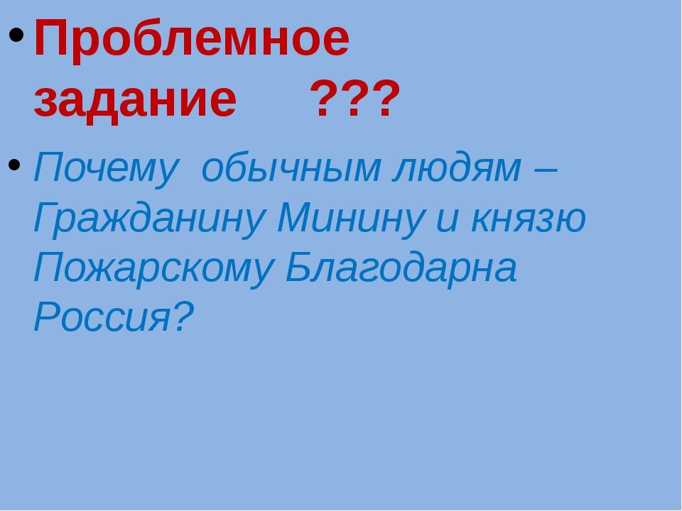 Проблемное задание ??? Почему обычным людям –Гражданину Минину и князю Пожар...