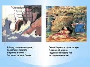 В бочку с сыном посадили, Засмолили, покатили И пустили в Окиян – Так велел
