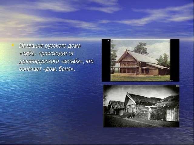 Название русского дома «изба» происходит от древнерусского «истьба», что озна...