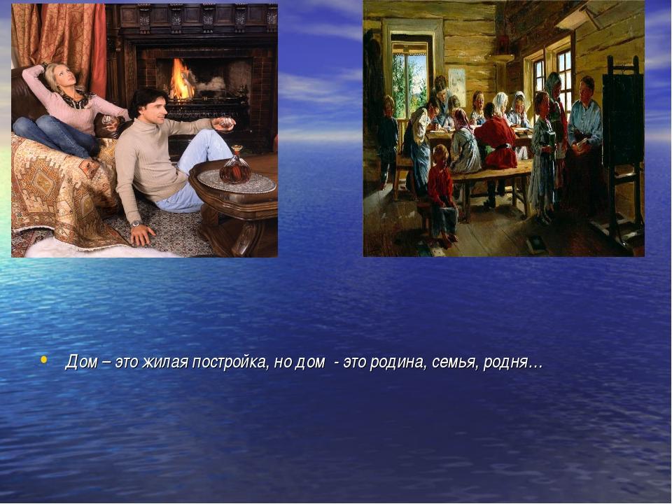 Дом – это жилая постройка, но дом - это родина, семья, родня…
