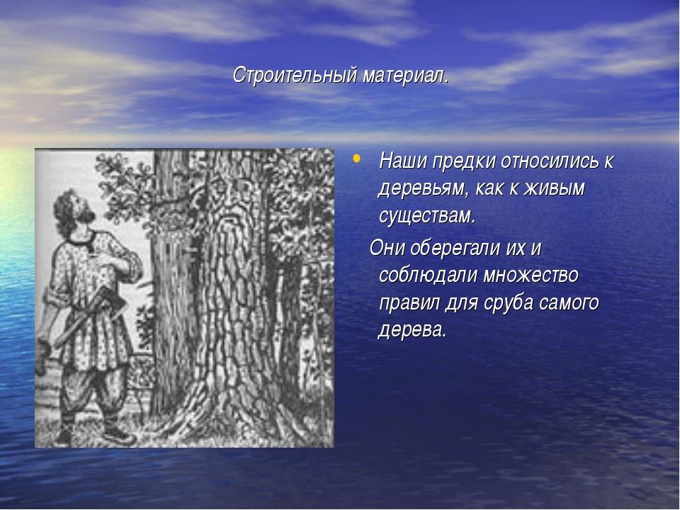 Строительный материал. Наши предки относились к деревьям, как к живым существ...