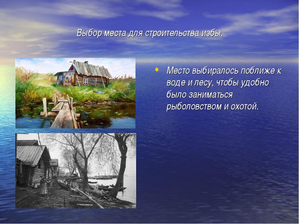Выбор места для строительства избы. Место выбиралось поближе к воде и лесу, ч...