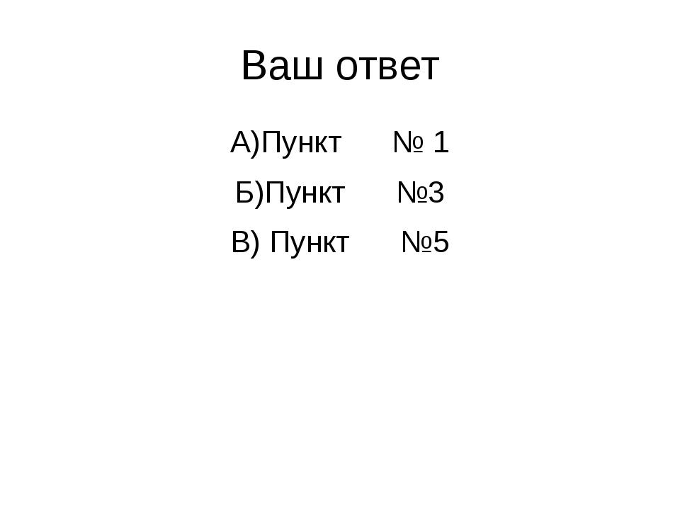 Ваш ответ А)Пункт № 1 Б)Пункт №3 В) Пункт №5