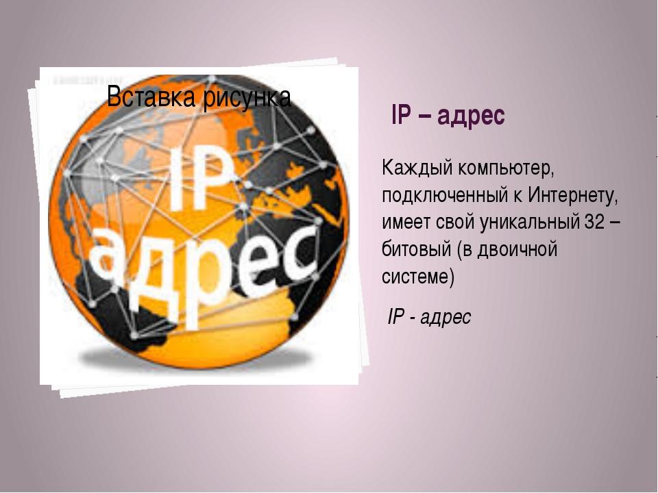 IP – адрес Каждый компьютер, подключенный к Интернету, имеет свой уникальный...