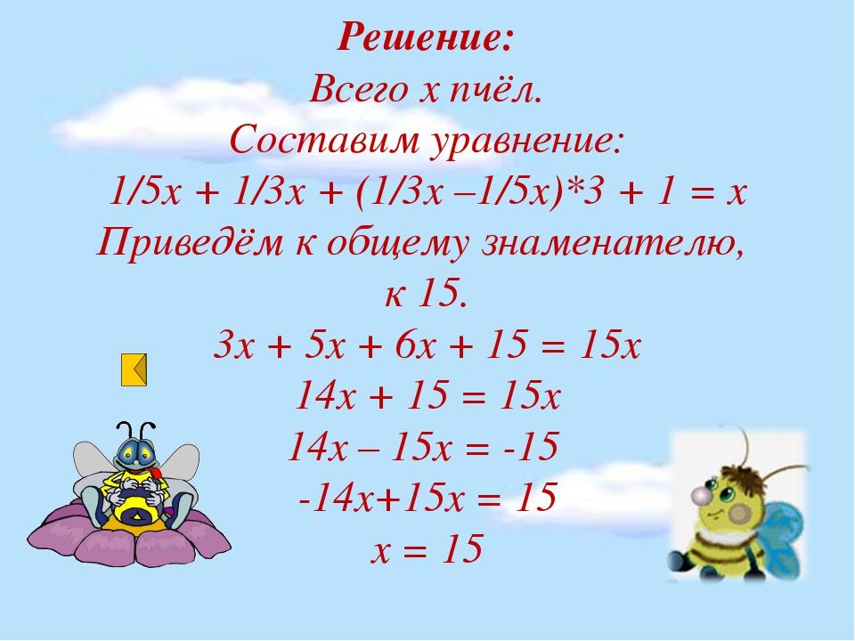 Решение: Всего х пчёл. Составим уравнение: 1/5х + 1/3х + (1/3х –1/5х)*3 + 1 =...