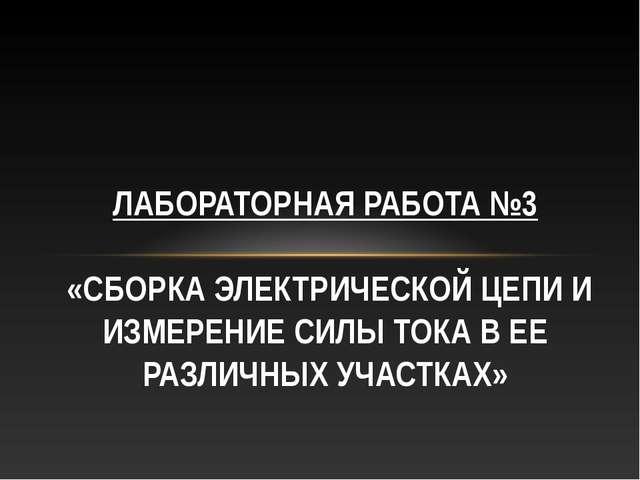 ЛАБОРАТОРНАЯ РАБОТА №3 «СБОРКА ЭЛЕКТРИЧЕСКОЙ ЦЕПИ И ИЗМЕРЕНИЕ СИЛЫ ТОКА В ЕЕ...