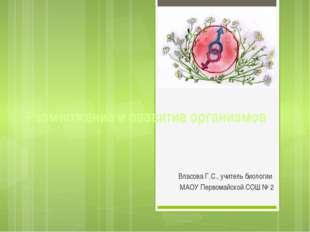 Размножение и развитие организмов Власова Г.С., учитель биологии МАОУ Первома