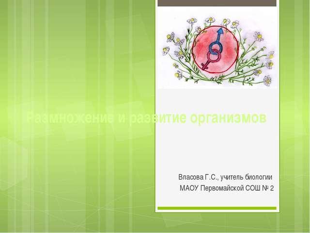 Размножение и развитие организмов Власова Г.С., учитель биологии МАОУ Первома...