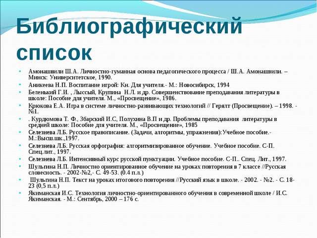 Библиографический список Амонашвили Ш.А. Личностно-гуманная основа педагогиче...