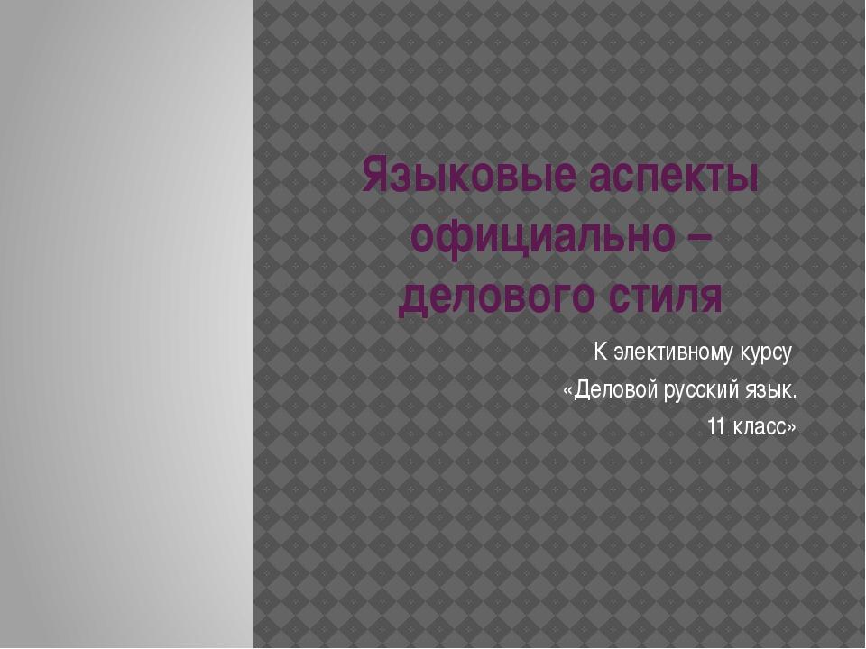 Языковые аспекты официально – делового стиля К элективному курсу «Деловой рус...