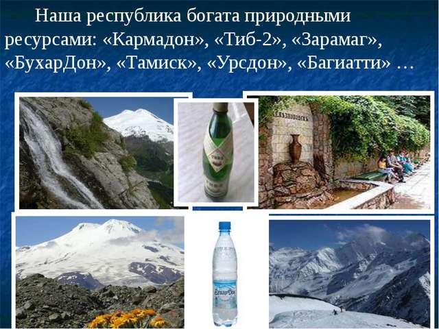 Наша республика богата природными ресурсами: «Кармадон», «Тиб-2», «Зарамаг»,...