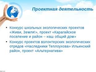 Проектная деятельность Конкурс школьных экологических проектов «Живи, Земля!»
