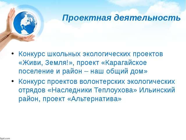 Проектная деятельность Конкурс школьных экологических проектов «Живи, Земля!»...