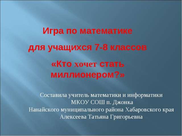 Составила учитель математики и информатики МКОУ СОШ п. Джонка Нанайского муни...