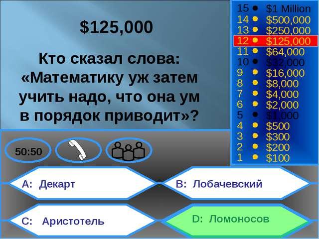 A: Декарт C: Аристотель B: Лобачевский D: Ломоносов 50:50 15 14 13 12 11 10 9...